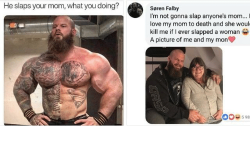 Dank, Love, and Death: He slaps your mom, what you doing?  Søren Falby  I'm not gonna slap anyone's mom...  love my mom to death and she woul  kill me if I ever slapped a woman  A picture of me and my mon  O08598
