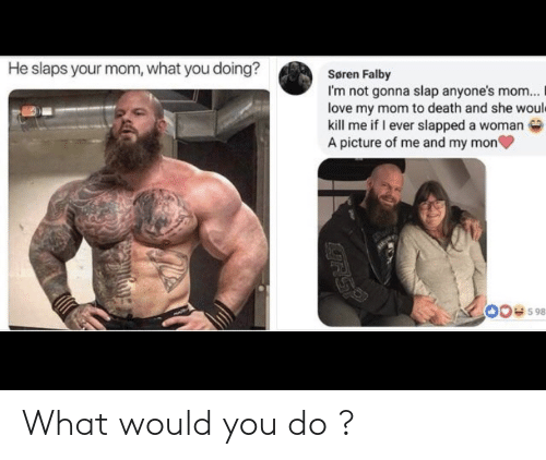 What You Doing: He slaps your mom, what you doing?  Søren Falby  I'm not gonna slap anyone's mom...  love my mom to death and she would  kill me if I ever slapped a woman  A picture of me and my mon  00e598  RSP What would you do ?