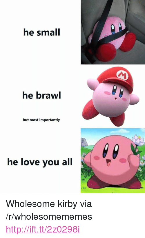 "Love, Http, and Wholesome: he small  he brawl  but most importantly  he love you all <p>Wholesome kirby via /r/wholesomememes <a href=""http://ift.tt/2z0298i"">http://ift.tt/2z0298i</a></p>"