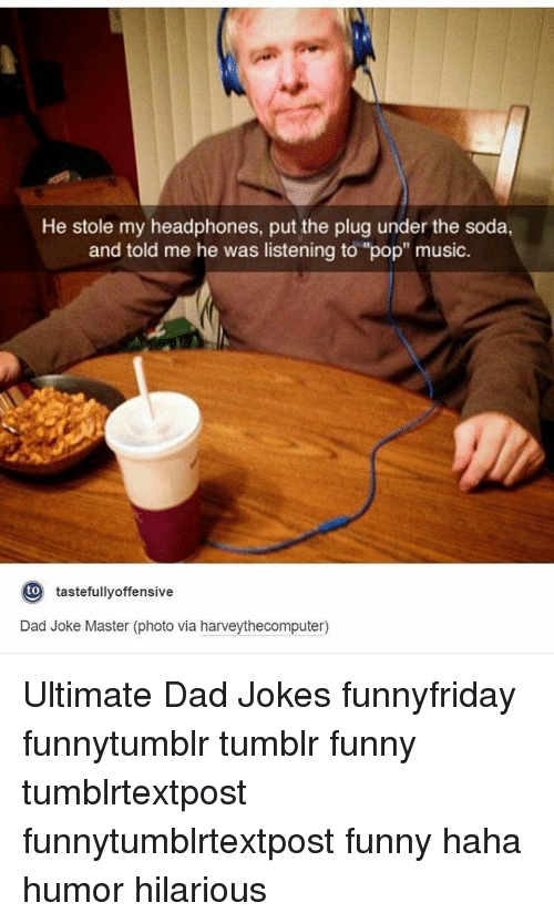 """tastefully offensive: He stole my headphones, put the plug under the soda,  and told me he was listening to """"pop"""" music  to  tastefully offensive  Dad Joke Master (photo via harveythecomputer) Ultimate Dad Jokes funnyfriday funnytumblr tumblr funny tumblrtextpost funnytumblrtextpost funny haha humor hilarious"""