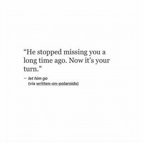 "Its Your Turn: ""He stopped missing you a  long time ago. Now it's your  turn.""  - let him go  (C  (via written-on-polaroids)"