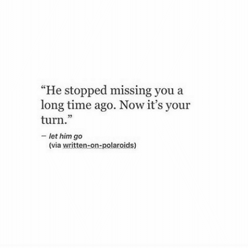 "Long Time Ago: ""He stopped missing you a  long time ago. Now it's your  turn.""  - let him go  (C  (via written-on-polaroids)"