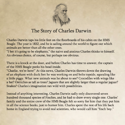 """darwin: he Story of Charles Darwin  Charles Darwin taps his little feet on the floorboards of his cabin on the HMS  Beagle. The year is 1832, and he is sailing around the world to figure out which  animals are better than all the other ones  """"I bet it's going to be elephants,"""" the naive and anxious Charles thinks to himself.  An obvious choice, of course, but perhaps too obvious.  There is a knock at the door, and before Charles has time to answer, the captain  of the HMS Beagle peeks his head inside.  """"Charlie, we're here!"""" At this news, Charles Darwin throws down the drawing  of an elephant with duck feet he was working on and bolts topside, squealing like  a little piggy. What new animals was he about to see? Crocodiles with wings like  a bat? Ostriches as tall as trees? Jaguars that are slightly larger than a regular jaguar?  Snakes? Charles's imagination ran wild with possibilities.  Instead of anything interesting, Charles Darwin sadly only discovered seven  hundred thousand species of Finches, and he had to draw every single one. Charles'  family and the entire crew of the HMS Beagle felt so sorry for him that they put him  in all the science books, just to humor him. Charles spent the rest of his life back  home in England trying to avoid real scientists, who would call him """"finch boy."""""""