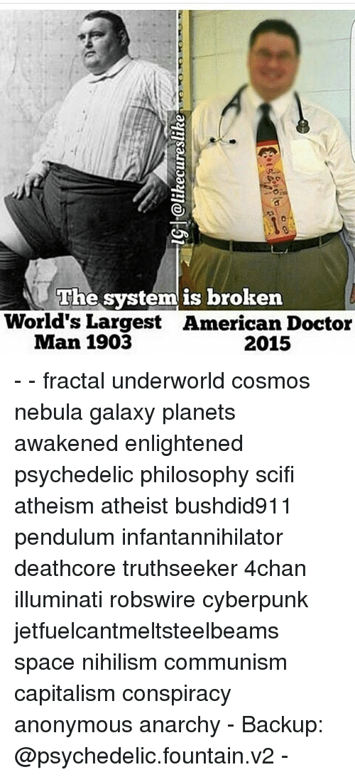 Capitalization: he system is broken  World's Largest American Doctor  Man 1903  2015 - - fractal underworld cosmos nebula galaxy planets awakened enlightened psychedelic philosophy scifi atheism atheist bushdid911 pendulum infantannihilator deathcore truthseeker 4chan illuminati robswire cyberpunk jetfuelcantmeltsteelbeams space nihilism communism capitalism conspiracy anonymous anarchy - Backup: @psychedelic.fountain.v2 -