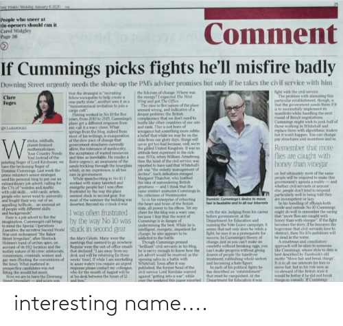 """Pears: HE TIMES Monday Jamuary 6 2020  People who sneer at  tin openers should can it  Carol Midgley  Page 26  Comment  If Cummings picks fights he'll misfire badly  Downing Street urgently needs the shake-up the PMs adviser promises but only if he takes the civil service with him  the fulcrum of change. Where was  the energy?I expected The West  Wing and got The Office  The nine to five nature of the place  seemed  fight with the civil service.  The problem with alienating this  particular establishment, though, is  that the government needs them if it  is to successfully implement its  manifesto while handling the next  round of Brexit negotiations  Cummings might wish to junk half of  those working in Whitehall and  replace them with algorithmic traders  but it won't happen. You can change  pay structures and incentives and so  that the strategist is """"recruiting  fellow sociopaths to help create a  one-party state"""", another sees it as a  """"monomaniacal invitation to join a  Clare  Foges  d wrong, and indicative of a  deeper problem the British  complacency that we don't need to  hustle like other countries of our size  and rank. This is not born of  arrogance but something more subtle  a belief that while we may  slide from our glory days, things will  never get too bad because, well, we're  the pilded United Kingdom  attitude best expressed in the sick-  man 1970s, when William Armstrong  then the head of the civil service, was  reported to have said that Whitehall  job was """"the orderly management of  dectine"""". Such defeatism enraged  Margaret Thatcher, who loathed  the idea of surrendering Beitish  greatness-and I think that the  instinct  his criticisms of Westminster  So in his enterprise of rebooting  the heart and brain of the British  state, all power to his elbow, Yet my  cheer for the blog was a wary one,  because I fear that the worst of  Cummings is in danger of  undermining the best. While he is  intelligent, energetic, impatient for  change, he a pear"""