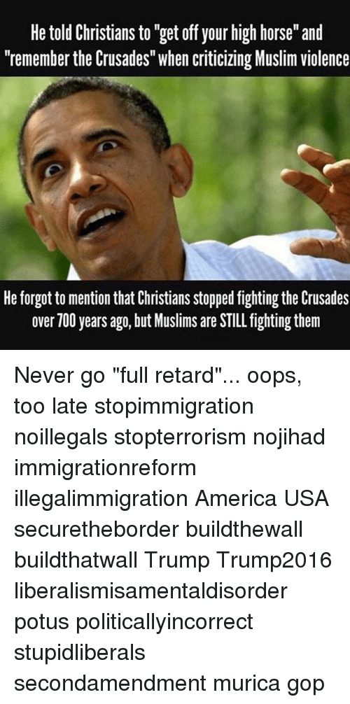"""Your Highness: He told Christians to """"get off your high horse"""" and  """"remember the Crusades"""" when criticizing Muslim violence  He forgot to mention that Christians stopped fighting the Crusades  over 700 years ago, but Muslims are STILL fighting them Never go """"full retard""""... oops, too late stopimmigration noillegals stopterrorism nojihad immigrationreform illegalimmigration America USA securetheborder buildthewall buildthatwall Trump Trump2016 liberalismisamentaldisorder potus politicallyincorrect stupidliberals secondamendment murica gop"""