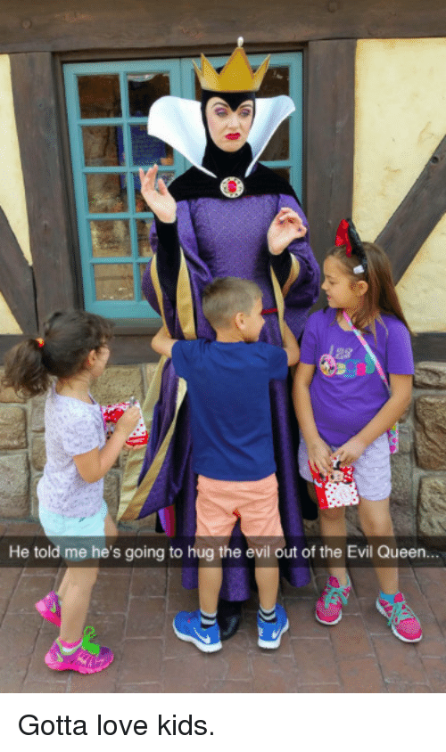 the evil: He told me he's going to hug the evil out of the Evil Queen Gotta love kids.