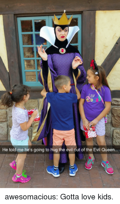 the evil: He told me he's going to hug the evil out of the Evil Queen awesomacious:  Gotta love kids.