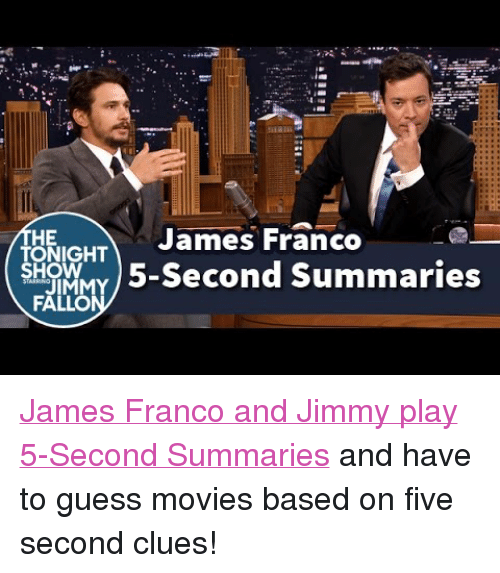 "Facebook, James Franco, and Movies: HE  TONIGHT  James Franco  SHOWwy5-Second Summaries  FA <p><span class=""userContent""><a href=""https://www.youtube.com/watch?v=-sTGcNptIbU&amp;list=UU8-Th83bH_thdKZDJCrn88g"" target=""_blank"">James Franco and Jimmy play 5-Second Summaries</a> and have to guess movies based on five second clues!<a class=""_58cn"" href=""https://www.facebook.com/hashtag/fallontonight"" data-ft='{""tn"":""*N"",""type"":104}' target=""_blank""><br/></a></span></p>"