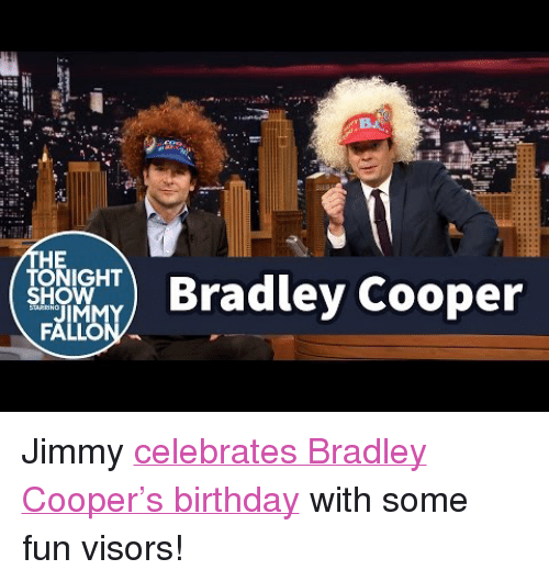 "Birthday, Target, and youtube.com: HE  TONIGHT  SHOW  ) Bradley Cooper <p>Jimmy <a href=""https://www.youtube.com/watch?v=jW0ibIUy_74"" target=""_blank"">celebrates Bradley Cooper's birthday</a> with some fun visors!</p>"