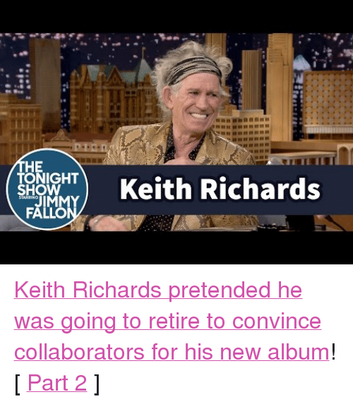 "Keith Richards: HE  TONIGHT  SHOW  OKeith Richards <p><a href=""https://www.youtube.com/watch?v=6gVyjRiFFQg&amp;list=UU8-Th83bH_thdKZDJCrn88g&amp;index=2"" target=""_blank"">Keith Richards pretended he was going to retire to convince collaborators for his new album</a>!<br/></p><p>[ <a href=""http://www.nbc.com/the-tonight-show/video/keith-richards-gives-jimmy-a-special-birthday-card/2909044"" target=""_blank"">Part 2</a> ]</p>"
