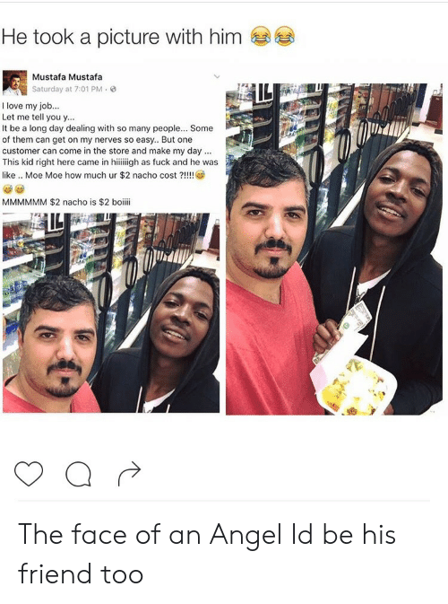 Angeler: He took a picture with him  Mustafa Mustafa  Saturday at 7:01 PM.  I love my job..  Let me tell you y...  It be a long day dealing with so many people... Some  of them can get on my nerves so easy.. But one  customer can come in the store and make my day  This kid right here came in hiiiigh as fuck and he was  like .. Moe Moe how much ur $2 nacho cost?!  MMMMMM $2 nacho is $2 boiii The face of an Angel Id be his friend too