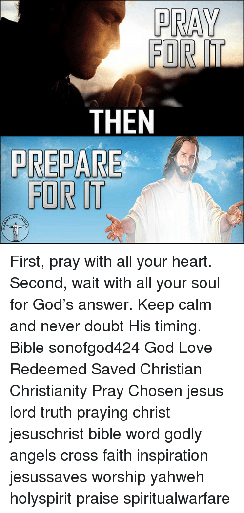 Keep Calms: HE  TRT  PR First, pray with all your heart. Second, wait with all your soul for God's answer. Keep calm and never doubt His timing. Bible sonofgod424 God Love Redeemed Saved Christian Christianity Pray Chosen jesus lord truth praying christ jesuschrist bible word godly angels cross faith inspiration jesussaves worship yahweh holyspirit praise spiritualwarfare