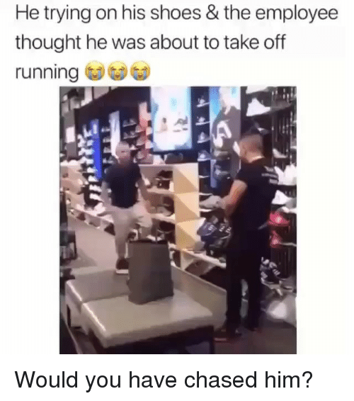 Memes, Shoes, and Thought: He trying on his shoes & the employee  thought he was about to take off  running Would you have chased him?