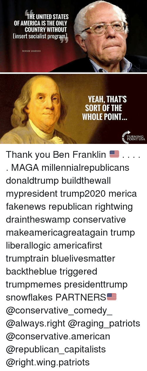 Ben Franklin: HE UNITED STATES  OF AMERICA IS THE ONLY  COUNTRY WITHOUT  [insert socialist program  BERNIE SANDERS  YEAH, THATS  SORT OF THE  WHOLE POINT  TURNING  POINT USA Thank you Ben Franklin 🇺🇸 . . . . . MAGA millennialrepublicans donaldtrump buildthewall mypresident trump2020 merica fakenews republican rightwing draintheswamp conservative makeamericagreatagain trump liberallogic americafirst trumptrain bluelivesmatter backtheblue triggered trumpmemes presidenttrump snowflakes PARTNERS🇺🇸 @conservative_comedy_ @always.right @raging_patriots @conservative.american @republican_capitalists @right.wing.patriots