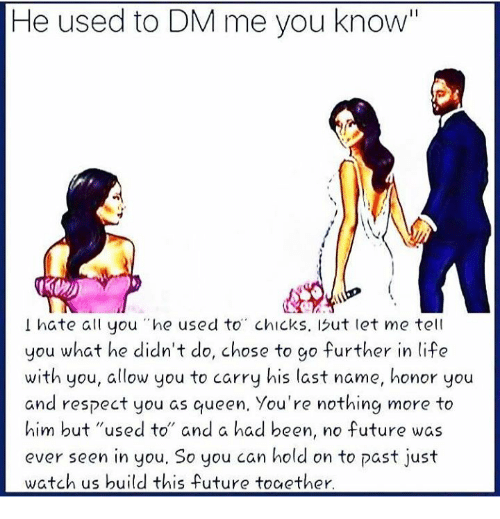 """last names: He used to DM me you know'""""  I hate all you """"he used to"""" chicks, 1but let me tell  you what he didn't do, chose to go further in life  with you, allow you to carry his last name, honor you  and respect you as queen, You're nothing more to  him but """"used to"""" and a had been, no future was  ever seen in you, So you can hold on to past just  watch us build this future toaether"""