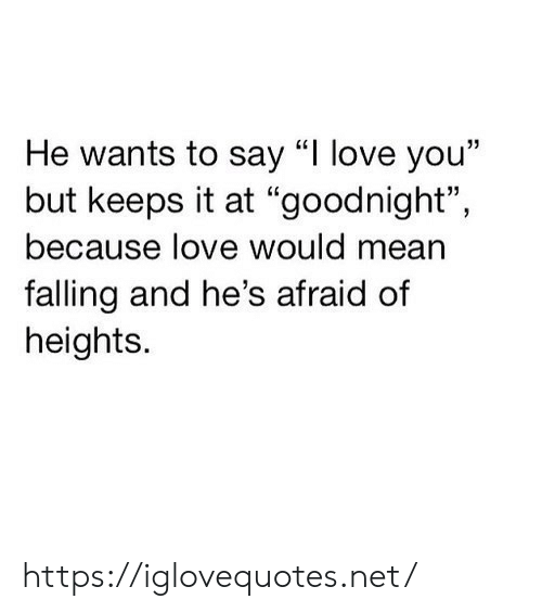 "Love, I Love You, and Mean: He wants to say ""I love you""  but keeps it at ""goodnight"",  because love would mean  falling and he's afraid of  heights. https://iglovequotes.net/"