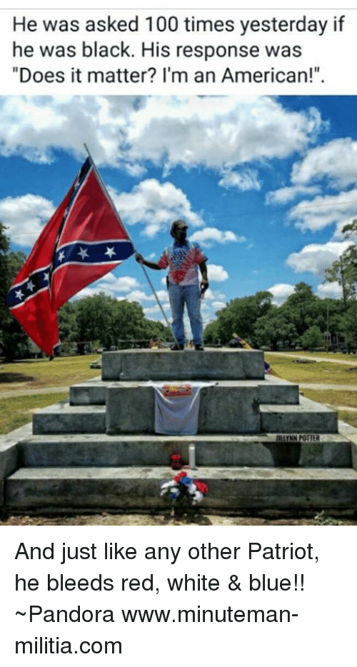 """Militia: He was asked 100 times yesterday if  he was black. His response was  """"Does it matter? I'm an American!"""" And just like any other Patriot, he bleeds red, white & blue!!  ~Pandora   www.minuteman-militia.com"""