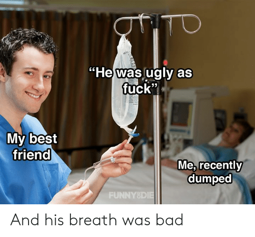 "Bad, Best Friend, and Dank: He was lugly as  fuck""  My best  friend  Me, recently  dumped  FUNNY8DIE And his breath was bad"