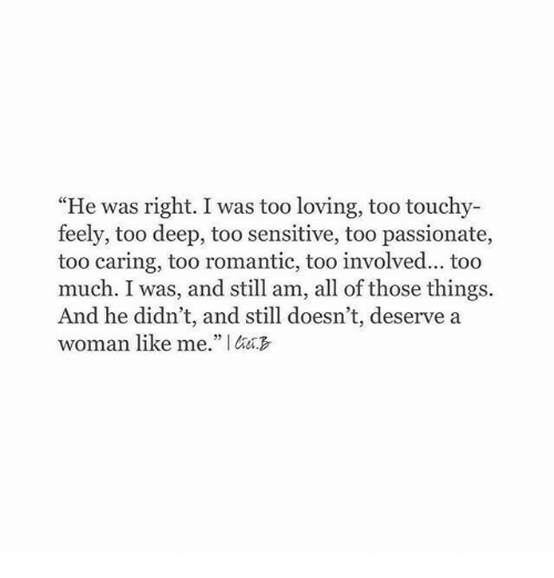 "Touchy: ""He was right. I was too loving, too touchy-  feely, too deep, too sensitive, too passionate,  too caring, too romantic, too involved... too  much. I was, and still am, all of those things.  And he didn't, and still doesn't, deserve a  woman like me."" I"