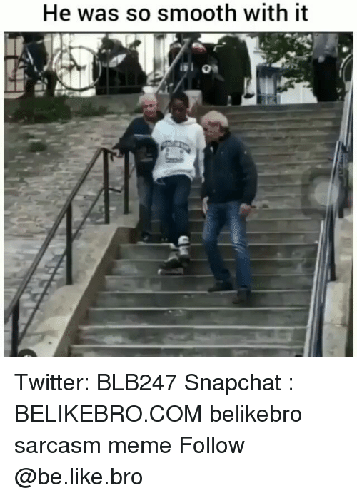 So Smooth: He was so smooth with it Twitter: BLB247 Snapchat : BELIKEBRO.COM belikebro sarcasm meme Follow @be.like.bro