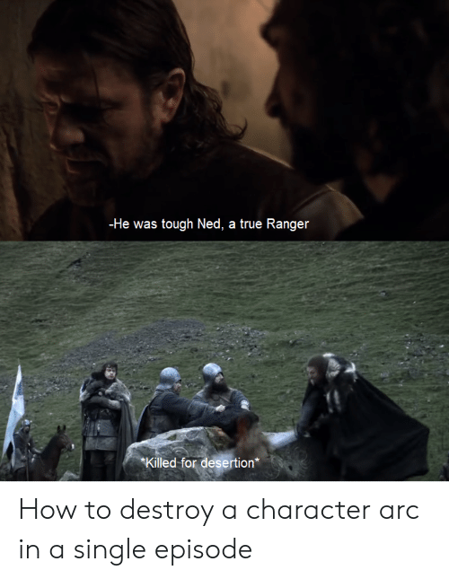 True, How To, and Tough: -He was tough Ned, a true Ranger  Killed for desertion* How to destroy a character arc in a single episode