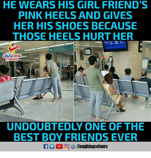 Girl Friends: HE WEARS HIS GIRL FRIEND'S  PINK HEELS AND GIVES  HER HIS SHOES BECAUSE  THOSE HEELS HURT HER  50  LAUGHING  UNDOUBTEDLY ONE OF THE  BEST BOY FRIENDS EVER  R E O r回够/laughingcolours