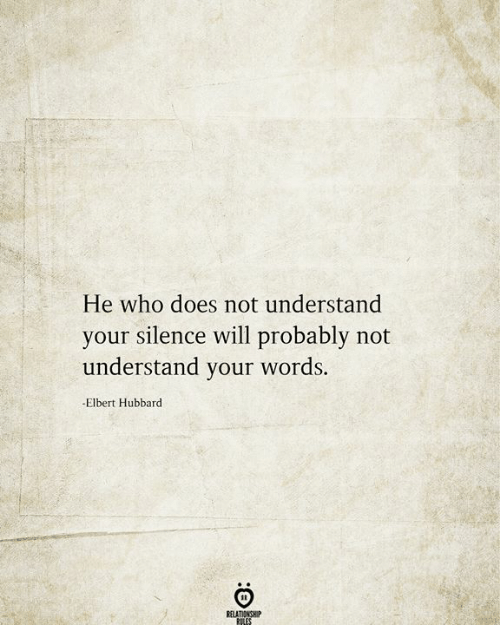 Silence, Who, and Will: He who does not understand  your silence will probably not  understand your words.  -Elbert Hubbard  RELATIONSHIP  RILES