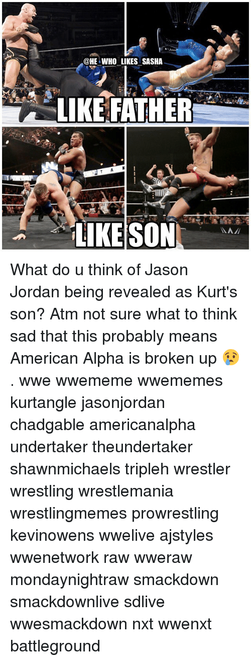 ♂: @HE WHO LIKES SASHA  LIKE FATHER What do u think of Jason Jordan being revealed as Kurt's son? Atm not sure what to think sad that this probably means American Alpha is broken up 😢. wwe wwememe wwememes kurtangle jasonjordan chadgable americanalpha undertaker theundertaker shawnmichaels tripleh wrestler wrestling wrestlemania wrestlingmemes prowrestling kevinowens wwelive ajstyles wwenetwork raw wweraw mondaynightraw smackdown smackdownlive sdlive wwesmackdown nxt wwenxt battleground