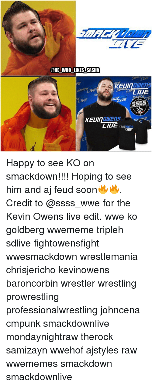 duets: @HE WHO LIKES SASHA  LILE  DUETS  KAR  LAUE  KE  LIUE Happy to see KO on smackdown!!!! Hoping to see him and aj feud soon🔥🔥. Credit to @ssss_wwe for the Kevin Owens live edit. wwe ko goldberg wwememe tripleh sdlive fightowensfight wwesmackdown wrestlemania chrisjericho kevinowens baroncorbin wrestler wrestling prowrestling professionalwrestling johncena cmpunk smackdownlive mondaynightraw therock samizayn wwehof ajstyles raw wwememes smackdown smackdownlive