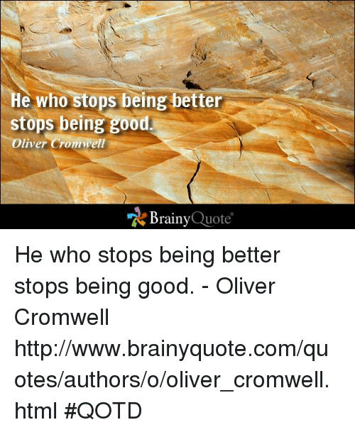 cromwell: He who stops being better  stops being good  Oliver Crommell  Brainy  Quote He who stops being better stops being good. - Oliver Cromwell http://www.brainyquote.com/quotes/authors/o/oliver_cromwell.html #QOTD