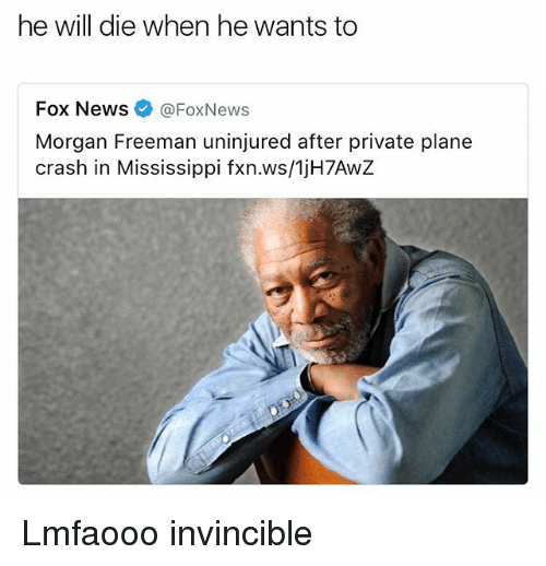 Plane Crash: he will die when he wants to  Fox News @FoxNews  Morgan Freeman uninjured after private plane  crash in Mississippi fxn.ws/1jH7AwZ Lmfaooo invincible