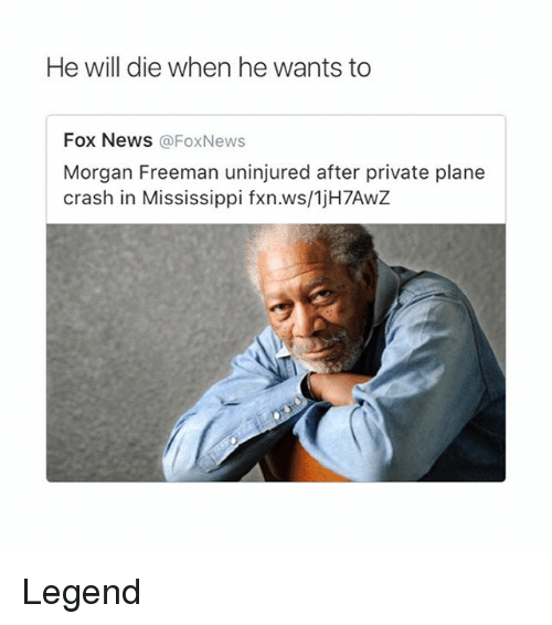 Plane Crash: He will die when he wants to  Fox NeWS @FoxNews  Morgan Freeman uninjured after private plane  crash in Mississippi fxn.ws/1jH7AwZ Legend