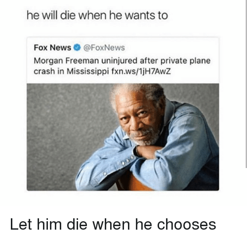 Plane Crash: he will die when he wants to  Fox News@FoxNews  Morgan Freeman uninjured after private plane  crash in Mississippi fxn.ws/1jH7AwZ <p>Let him die when he chooses</p>