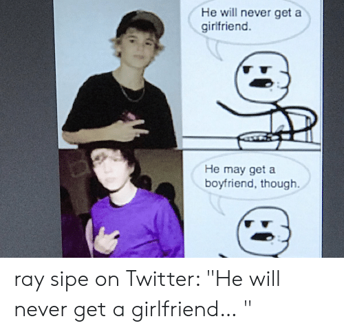 """Ray Sipe: He will never get a  girlfriend.  He may get a  boyfriend, though ray sipe on Twitter: """"He will never get a girlfriend… """""""