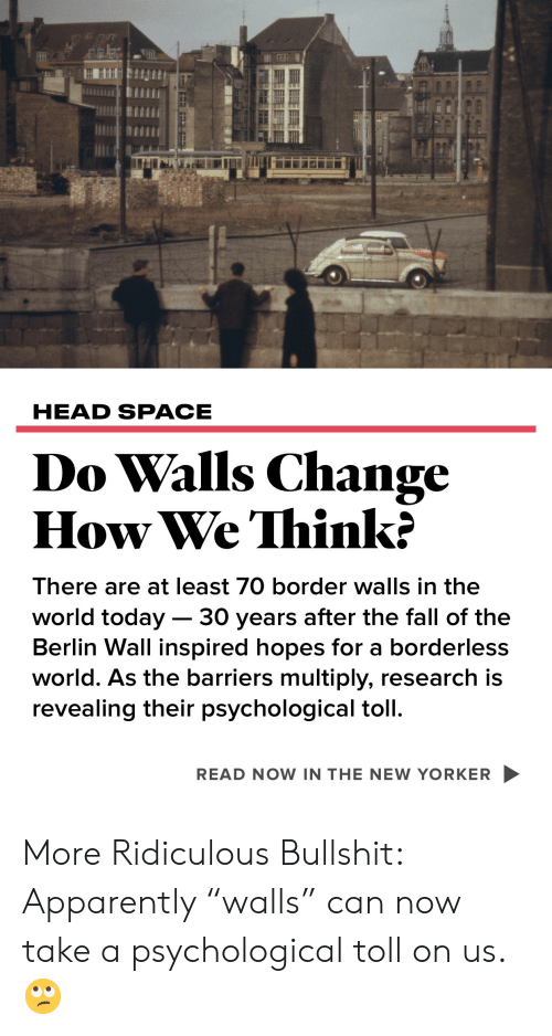 """Borderless: HEAD SPACE  Do Walls Change  How We Think  There are at least 70 border walls in the  world today - 30 years after the fall of the  Berlin Wall inspired hopes for a borderless  world. As the barriers multiply, research is  evealing their psychological tol  READ NOW IN THE NEW YORKER More Ridiculous Bullshit: Apparently """"walls"""" can now take a psychological toll on us. 🙄"""