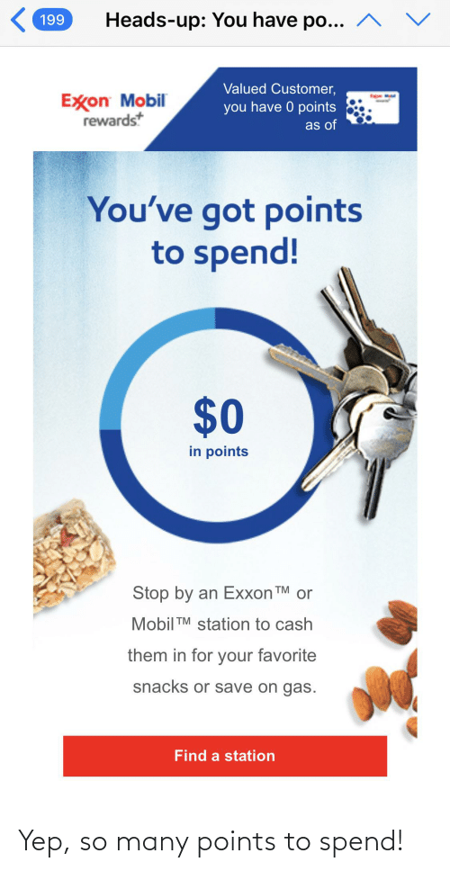 Mobil: Heads-up: You have po... ^  199  Valued Customer,  Exon Mobil  rewardst  you have 0 points  as of  You've got points  to spend!  $0  in points  Stop by an Exxon TM  or  Mobil TM station to cash  them in for your favorite  snacks or save on gas.  Find a station Yep, so many points to spend!
