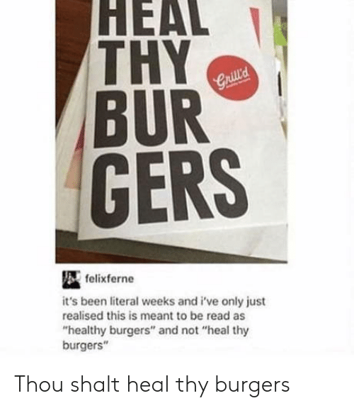 """shalt: HEAL  THY  BUR  GERS  felixferne  it's been literal weeks and i've only just  realised this is meant to be read as  """"healthy burgers"""" and not """"heal thy  burgers"""" Thou shalt heal thy burgers"""