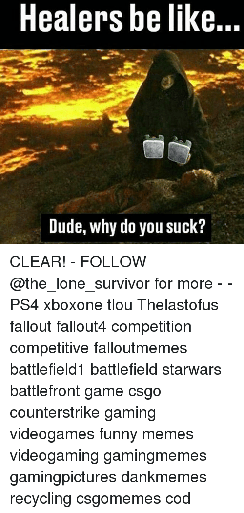 You Sucks: Healers be like...  Dude, why do you suck? CLEAR! - FOLLOW @the_lone_survivor for more - - PS4 xboxone tlou Thelastofus fallout fallout4 competition competitive falloutmemes battlefield1 battlefield starwars battlefront game csgo counterstrike gaming videogames funny memes videogaming gamingmemes gamingpictures dankmemes recycling csgomemes cod