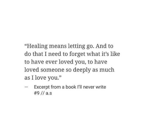 """I Love You: """"Healing means letting go. And to  do that I need to forget what it's like  to have ever loved you, to have  loved someone so deeply as much  as I love you.""""  -Excerpt from a book I'll never write"""