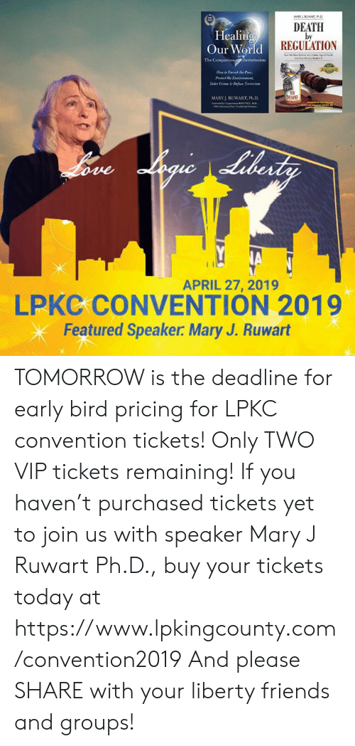 Crime, Friends, and Memes: Healing  Our World  DEATH  by  REGULATION  The  H  te Enrich the Poor  Deter Crime &Difine Tevenim  MARYJ. RUWART, Ph.D  APRIL 27, 2019  LPKC CONVENTION 2019  Featured Speaker. Mary J. Ruwart TOMORROW is the deadline for early bird pricing for LPKC convention tickets! Only TWO VIP tickets remaining! If you haven't purchased tickets yet to join us with speaker Mary J Ruwart Ph.D., buy your tickets today at https://www.lpkingcounty.com/convention2019 And please SHARE with your liberty friends and groups!