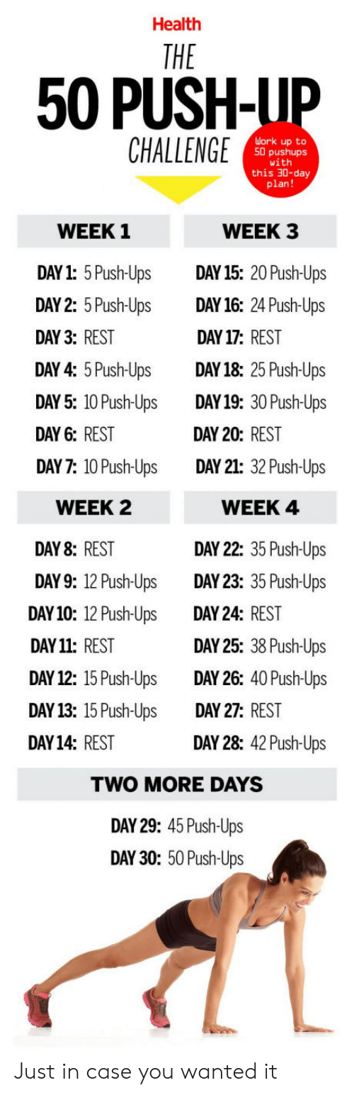 day 26: Health  50 PUSH-LIP  CHALLENGE  uork up to  50 pushups  1  this 30-day  plan!  WEEK 1  DAY1: 5Push-Ups DAY 15: 20 Push-Ups  DAY 2: 5 Push-Ups DAY16: 24 Push-Ups  DAY 3: REST  DAY 4: 5 Push-UpsDAY18: 25 Push-Ups  DAY 5: 10 Push-Ups DAY19: 30 Push-Ups  DAY 6: REST  DAY 7: 10 Push-Ups DAY 21: 32 Push-Ups  WEEK 3  DAY 17: REST  DAY 20: REST  WEEK 2  DAY 8: REST  DAY9: 12 Push-  DAY10: 12 Push-Ups  DAY 11: REST  DAY 12: 15 Push-Ups  DAY13: 15 Push-UpsDAY 27: REST  DAY14: REST  WEEK 4  DAY 22: 35 Push-Ups  DAY 23: 35 Push-Ups  DAY 24: REST  DAY 25: 38 Push-Ups  DAY 26: 40 Push-Ups  Ups  DAY 28: 42 Push-Ups  TWO MORE DAYS  DAY 29: 45 Push-Ups  DAY 30: 50 Push-Ups Just in case you wanted it