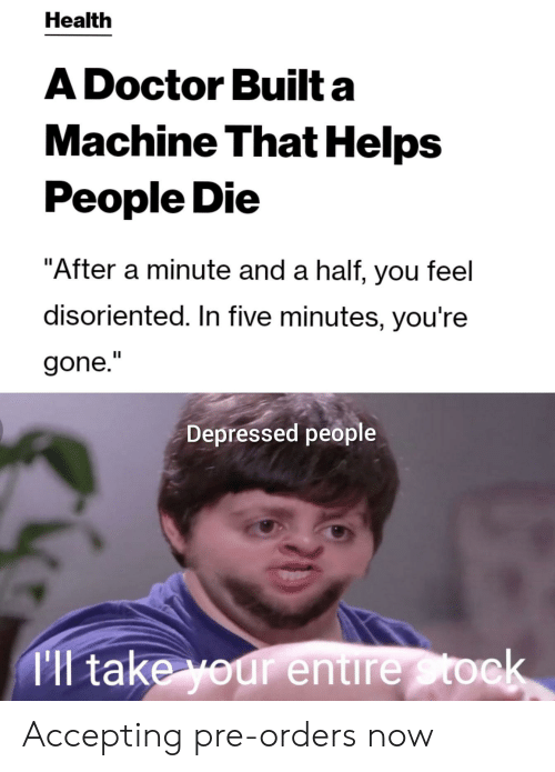"""disoriented: Health  A Doctor Built a  Machine That Helps  People Die  """"After a minute and a half, you feel  disoriented. In five minutes, you're  gone.""""  Depressed people  Tl take your entire Stock Accepting pre-orders now"""