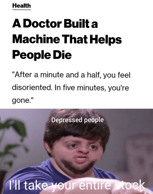 """disoriented: Health  A Doctor Built a  Machine That Helps  People Die  """"After a minute and a half, you feel  disoriented. In five minutes, you're  gone.""""  Depressed people  Tl take your entire Stock"""