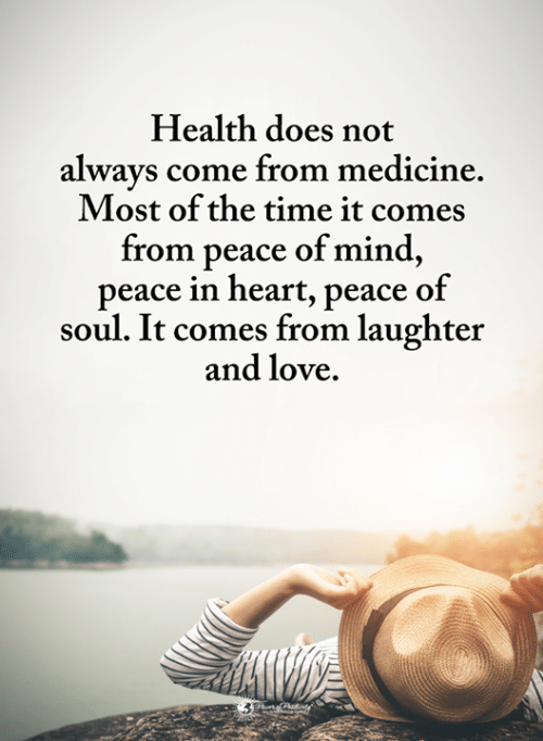 peace of mind: Health does not  alwavs come from medicine  Most of the time it come:s  from peace of mind,  peace in heart, peace of  soul. It comes from laughter  and love.