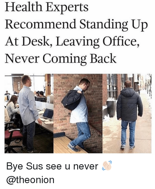 Desk, Office, and Girl Memes: Health Experts  Recommend Standing Up  At Desk, Leaving Office,  Never Coming Back Bye Sus see u never 👋🏻 @theonion