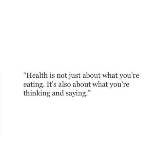 "Health, What, and Thinking: ""Health is not just about what you're  eating. It's also about what you're  thinking and saying.""  5"