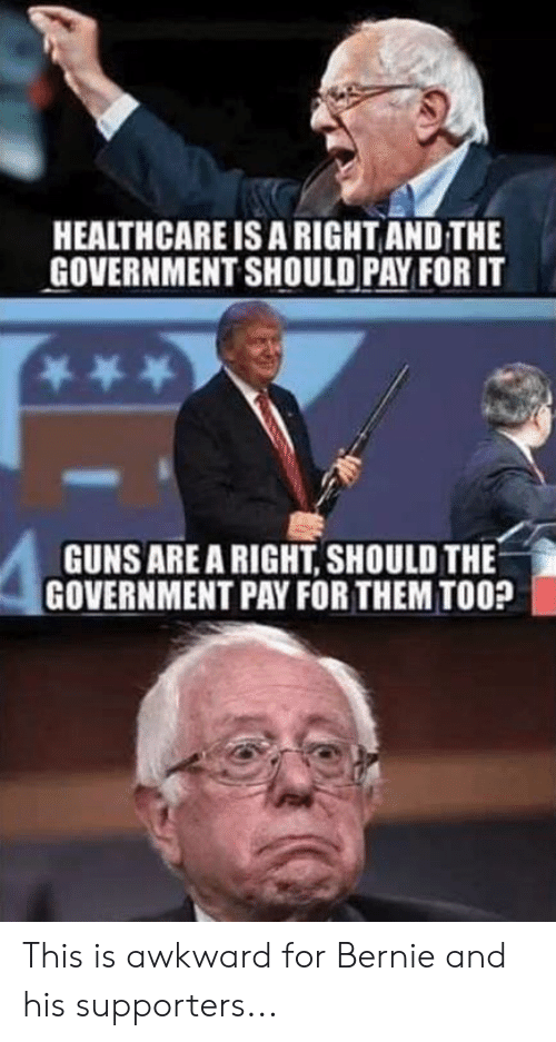 Memes, Awkward, and Government: HEALTHCARE IS A RIGHT AND THE  GOVERNMENT SHOULD PAY FOR IT  GUNSARE A RIGHT, SHOULD THE  GOVERNMENT PAY FOR THEM TOO? This is awkward for Bernie and his supporters...