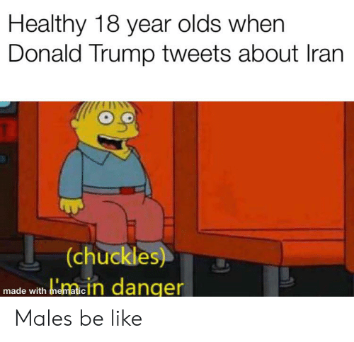 Be Like, Donald Trump, and Iran: Healthy 18 year olds when  Donald Trump tweets about Iran  (chuckles)  bidhacln danqer  made with mematic Males be like