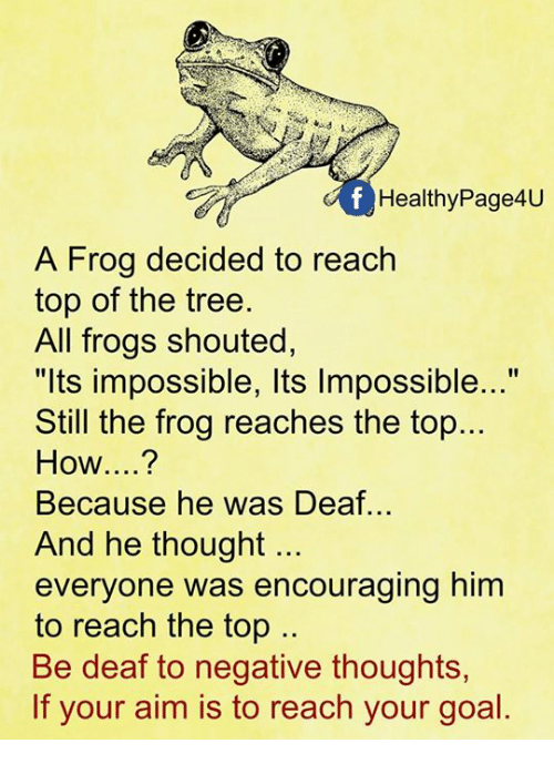 """Aimfully: Healthy Page4U  A Frog decided to reach  top of the tree.  All frogs shouted  """"lts impossible, Its Impossible...""""  Still the frog reaches the top...  How  Because he was Deaf...  And he thought  everyone was encouraging him  to reach the top  Be deaf to negative thoughts  If your aim is to reach your goal"""